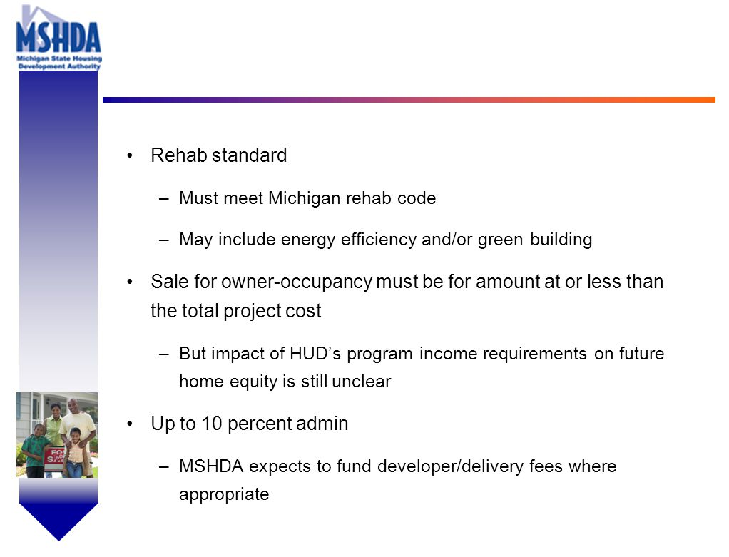 OV # - 8 Rehab standard –Must meet Michigan rehab code –May include energy efficiency and/or green building Sale for owner-occupancy must be for amount at or less than the total project cost –But impact of HUD's program income requirements on future home equity is still unclear Up to 10 percent admin –MSHDA expects to fund developer/delivery fees where appropriate