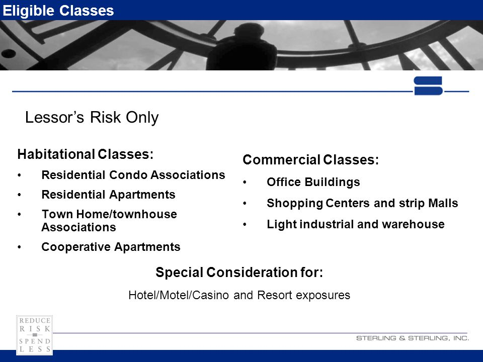 Eligible Classes Habitational Classes: Residential Condo Associations Residential Apartments Town Home/townhouse Associations Cooperative Apartments Commercial Classes: Office Buildings Shopping Centers and strip Malls Light industrial and warehouse Lessor's Risk Only Special Consideration for: Hotel/Motel/Casino and Resort exposures