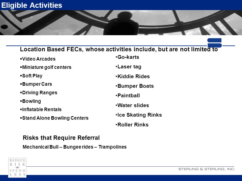 Eligible Activities Location Based FECs, whose activities include, but are not limited to  Video Arcades  Miniature golf centers  Soft Play  Bumper Cars  Driving Ranges  Bowling  Inflatable Rentals  Stand Alone Bowling Centers Go-karts Laser tag Kiddie Rides Bumper Boats Paintball Water slides Ice Skating Rinks Roller Rinks Risks that Require Referral Mechanical Bull – Bungee rides – Trampolines