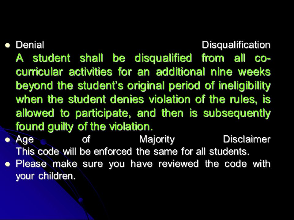 Denial Disqualification A student shall be disqualified from all co- curricular activities for an additional nine weeks beyond the student's original period of ineligibility when the student denies violation of the rules, is allowed to participate, and then is subsequently found guilty of the violation.