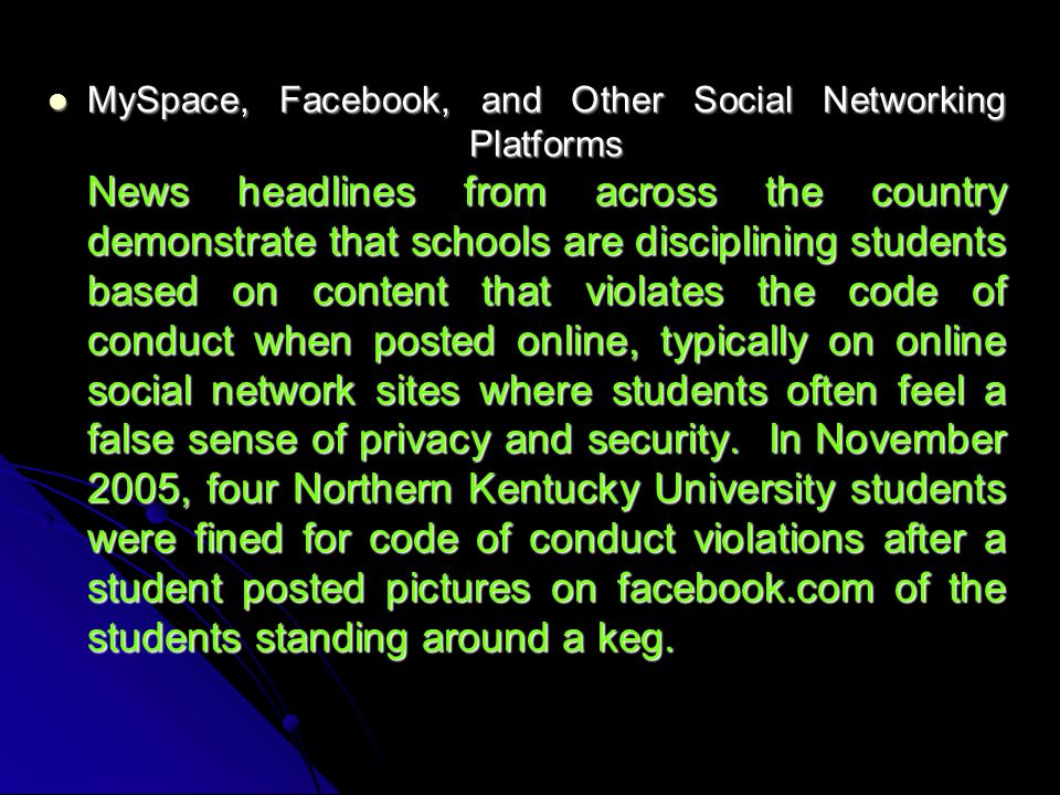 MySpace, Facebook, and Other Social Networking Platforms News headlines from across the country demonstrate that schools are disciplining students based on content that violates the code of conduct when posted online, typically on online social network sites where students often feel a false sense of privacy and security.