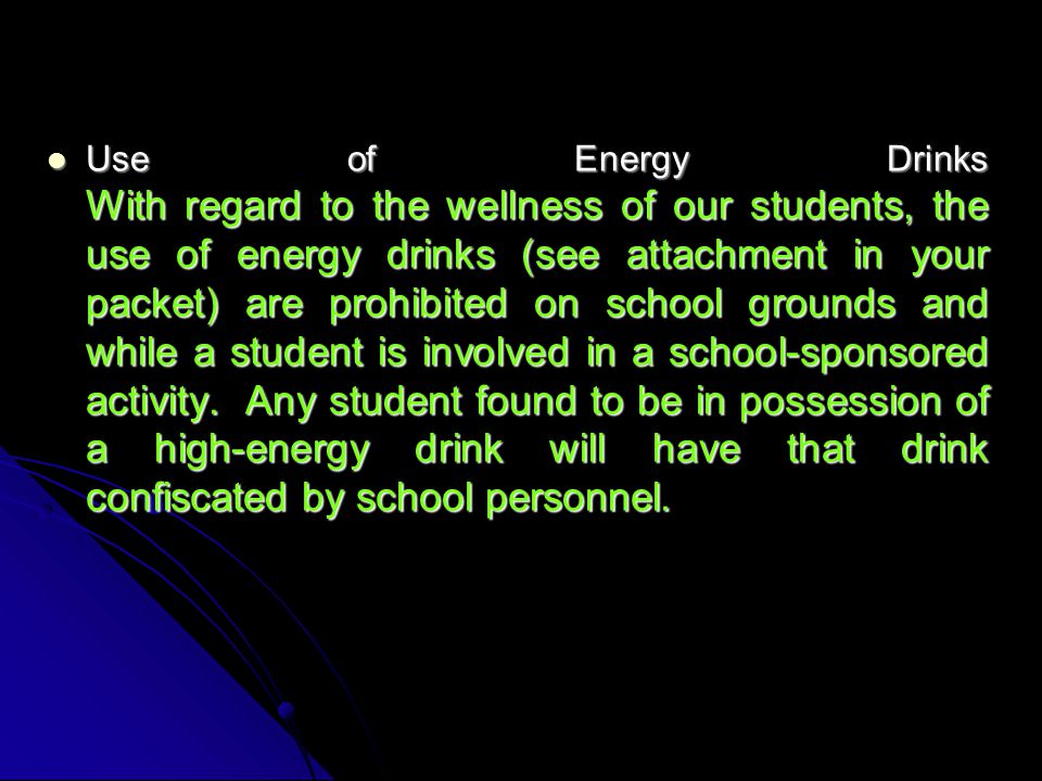 Use of Energy Drinks With regard to the wellness of our students, the use of energy drinks (see attachment in your packet) are prohibited on school grounds and while a student is involved in a school-sponsored activity.