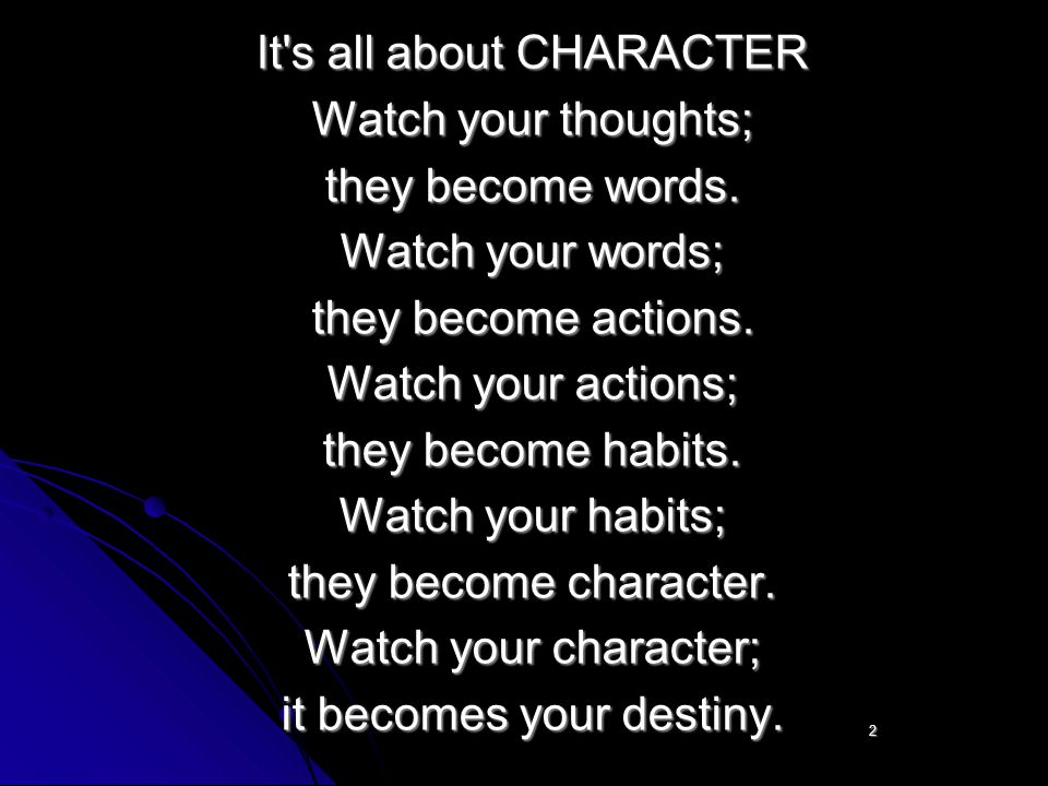 It s all about CHARACTER Watch your thoughts; they become words.