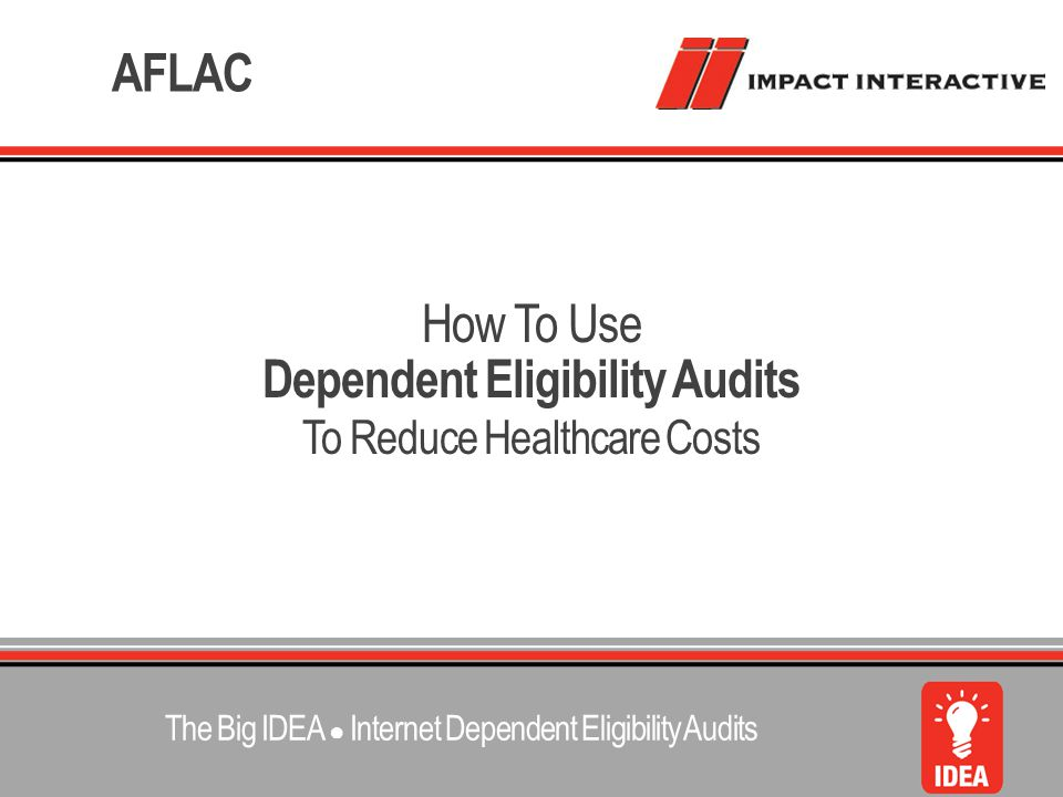 Dependent Eligibility Audits To Reduce Healthcare Costs How To Use AFLAC The Big IDEA ● Internet Dependent Eligibility Audits
