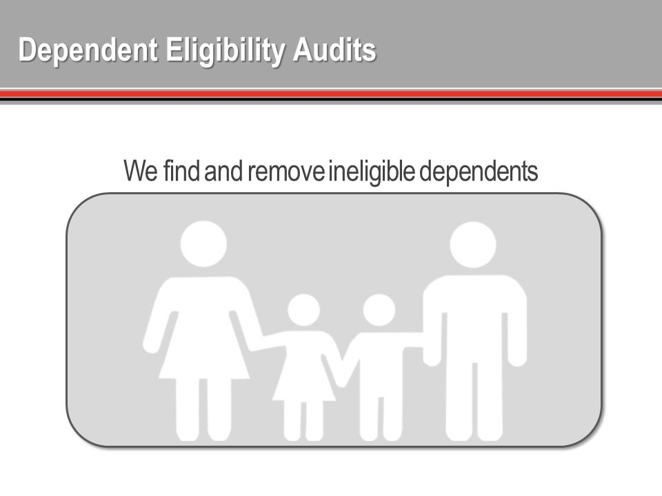 Dependent Eligibility Audits We find and remove ineligible dependents