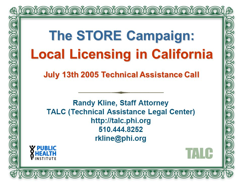 Randy Kline, Staff Attorney TALC (Technical Assistance Legal Center) http://talc.phi.org 510.444.8252 rkline@phi.org The STORE Campaign: Local Licensi