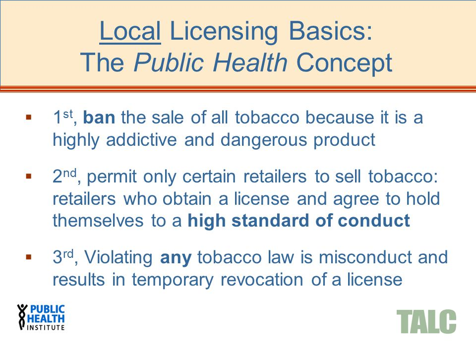 Local Licensing Basics: The Public Health Concept  1 st, ban the sale of all tobacco because it is a highly addictive and dangerous product  2 nd, permit only certain retailers to sell tobacco: retailers who obtain a license and agree to hold themselves to a high standard of conduct  3 rd, Violating any tobacco law is misconduct and results in temporary revocation of a license