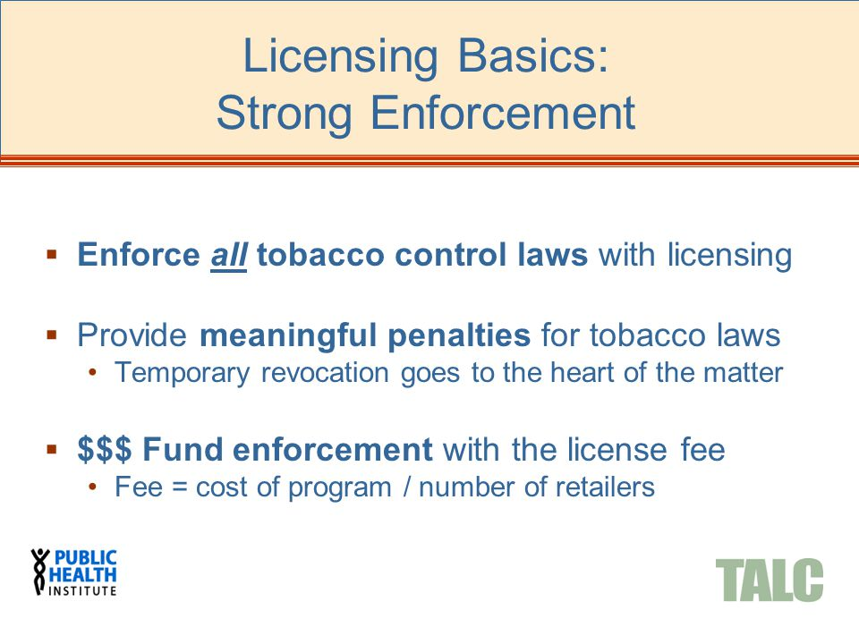  Enforce all tobacco control laws with licensing  Provide meaningful penalties for tobacco laws Temporary revocation goes to the heart of the matter