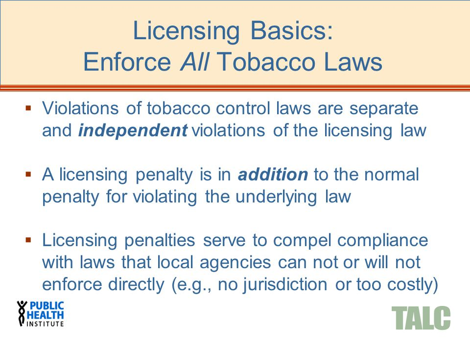 Licensing Basics: Enforce All Tobacco Laws  Violations of tobacco control laws are separate and independent violations of the licensing law  A licensing penalty is in addition to the normal penalty for violating the underlying law  Licensing penalties serve to compel compliance with laws that local agencies can not or will not enforce directly (e.g., no jurisdiction or too costly)