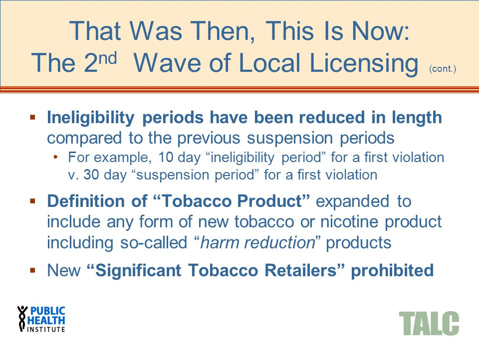 That Was Then, This Is Now: The 2 nd Wave of Local Licensing (cont.)  Ineligibility periods have been reduced in length compared to the previous susp