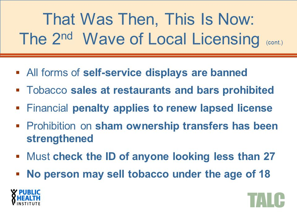 That Was Then, This Is Now: The 2 nd Wave of Local Licensing (cont.)  All forms of self-service displays are banned  Tobacco sales at restaurants an
