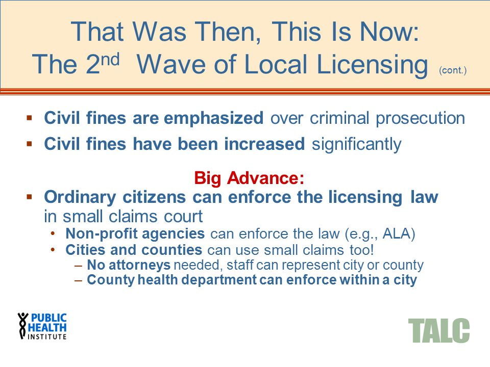  Civil fines are emphasized over criminal prosecution  Civil fines have been increased significantly Big Advance:  Ordinary citizens can enforce the licensing law in small claims court Non-profit agencies can enforce the law (e.g., ALA) Cities and counties can use small claims too.