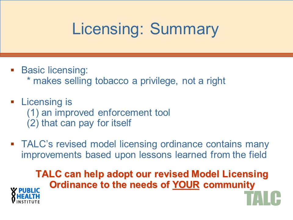 Licensing: Summary  Basic licensing: * makes selling tobacco a privilege, not a right  Licensing is (1) an improved enforcement tool (2) that can pa
