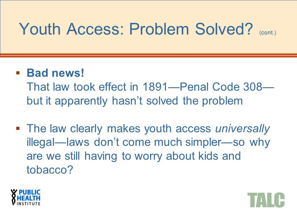 Youth Access: Problem Solved? (cont.)  Bad news! That law took effect in 1891—Penal Code 308— but it apparently hasn't solved the problem  The law c
