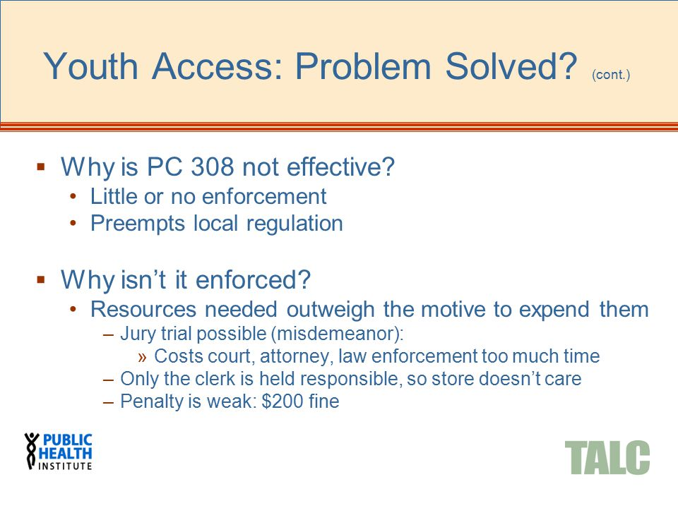 Youth Access: Problem Solved? (cont.)  Why is PC 308 not effective? Little or no enforcement Preempts local regulation  Why isn't it enforced? Resou