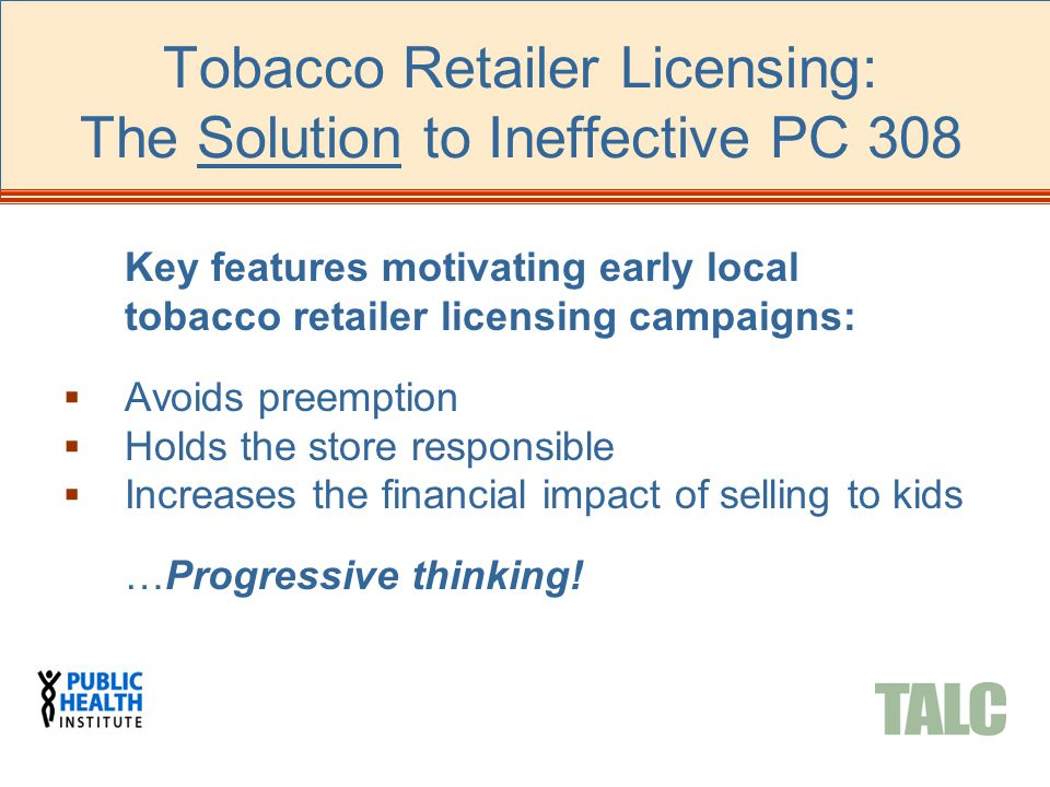 Tobacco Retailer Licensing: The Solution to Ineffective PC 308 Key features motivating early local tobacco retailer licensing campaigns:  Avoids pree