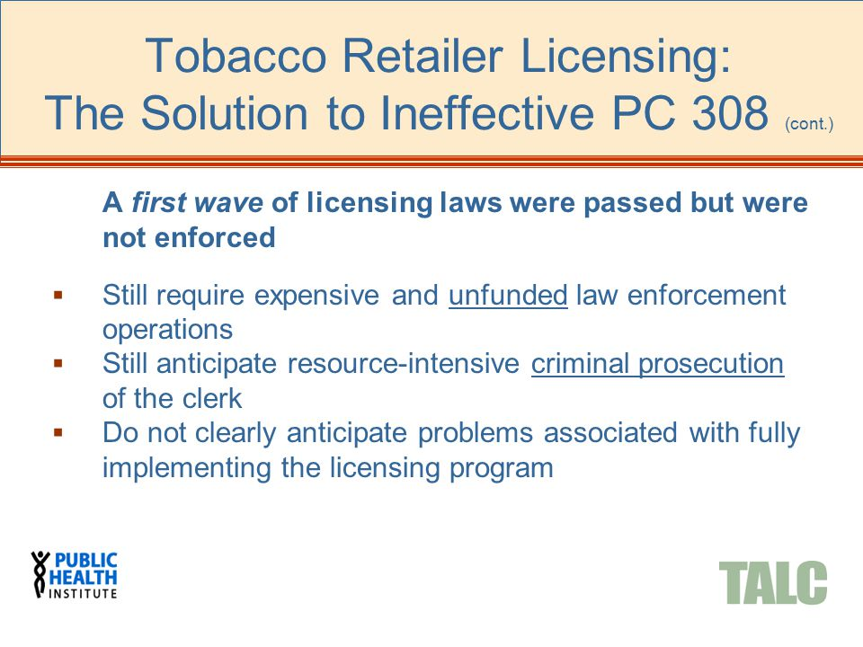Tobacco Retailer Licensing: The Solution to Ineffective PC 308 (cont.) A first wave of licensing laws were passed but were not enforced  Still requir