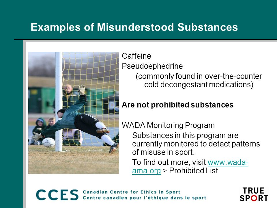 Examples of Misunderstood Substances Caffeine Pseudoephedrine (commonly found in over-the-counter cold decongestant medications) Are not prohibited substances WADA Monitoring Program Substances in this program are currently monitored to detect patterns of misuse in sport.