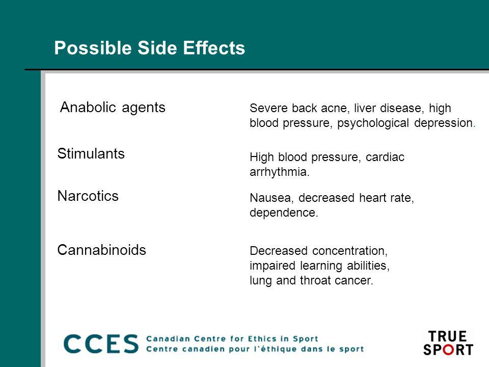 Possible Side Effects Anabolic agents Severe back acne, liver disease, high blood pressure, psychological depression. Stimulants High blood pressure,