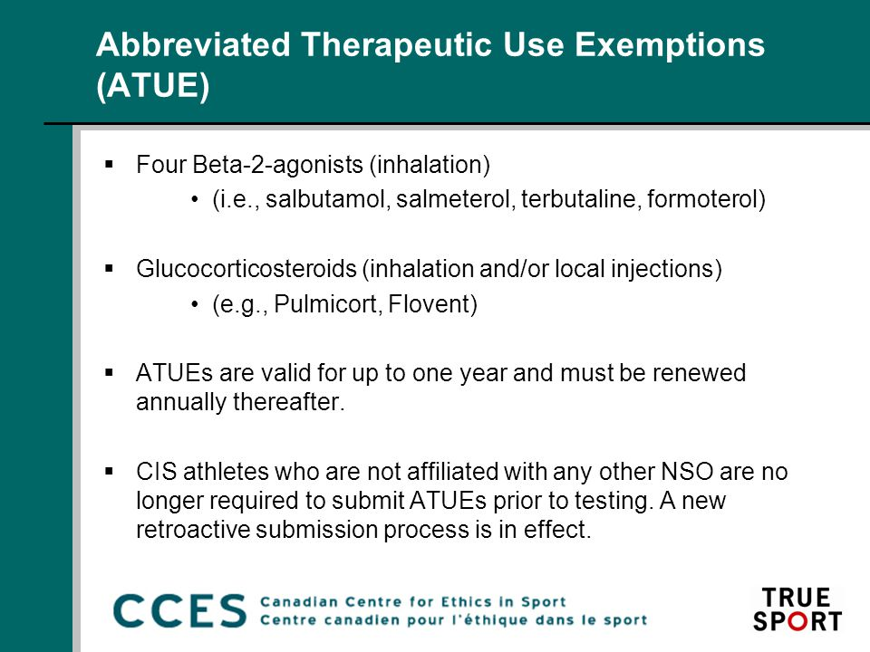 Abbreviated Therapeutic Use Exemptions (ATUE)  Four Beta-2-agonists (inhalation) (i.e., salbutamol, salmeterol, terbutaline, formoterol)  Glucocorticosteroids (inhalation and/or local injections) (e.g., Pulmicort, Flovent)  ATUEs are valid for up to one year and must be renewed annually thereafter.