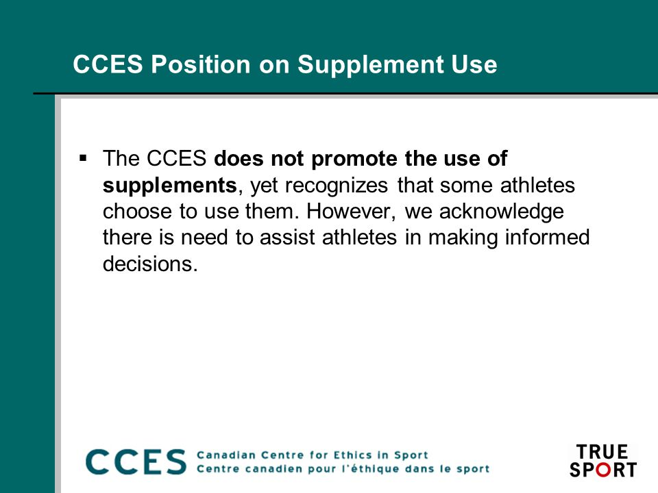 CCES Position on Supplement Use  The CCES does not promote the use of supplements, yet recognizes that some athletes choose to use them.