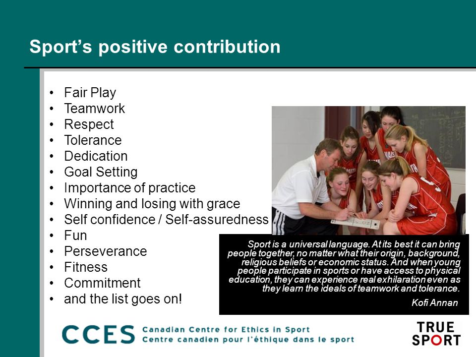 Sport's positive contribution Fair Play Teamwork Respect Tolerance Dedication Goal Setting Importance of practice Winning and losing with grace Self confidence / Self-assuredness Fun Perseverance Fitness Commitment and the list goes on.