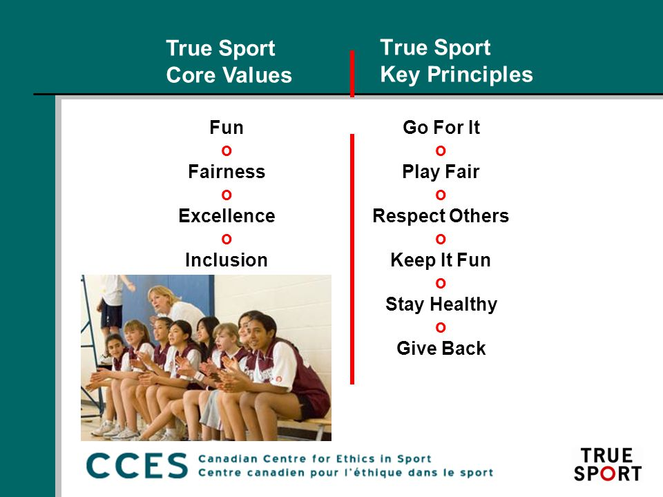 True Sport Key Principles Go For It o Play Fair o Respect Others o Keep It Fun o Stay Healthy o Give Back True Sport Core Values Fun o Fairness o Excellence o Inclusion