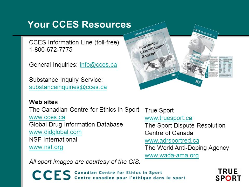 Your CCES Resources CCES Information Line (toll-free) 1-800-672-7775 General Inquiries: info@cces.cainfo@cces.ca Substance Inquiry Service: substanceinquiries@cces.ca Web sites The Canadian Centre for Ethics in Sport www.cces.ca Global Drug Information Database www.didglobal.com NSF International www.nsf.org All sport images are courtesy of the CIS.