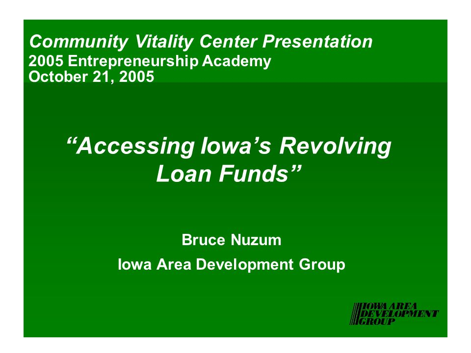 Accessing Iowa's Revolving Loan Funds Bruce Nuzum Iowa Area Development Group Community Vitality Center Presentation 2005 Entrepreneurship Academy October 21, 2005