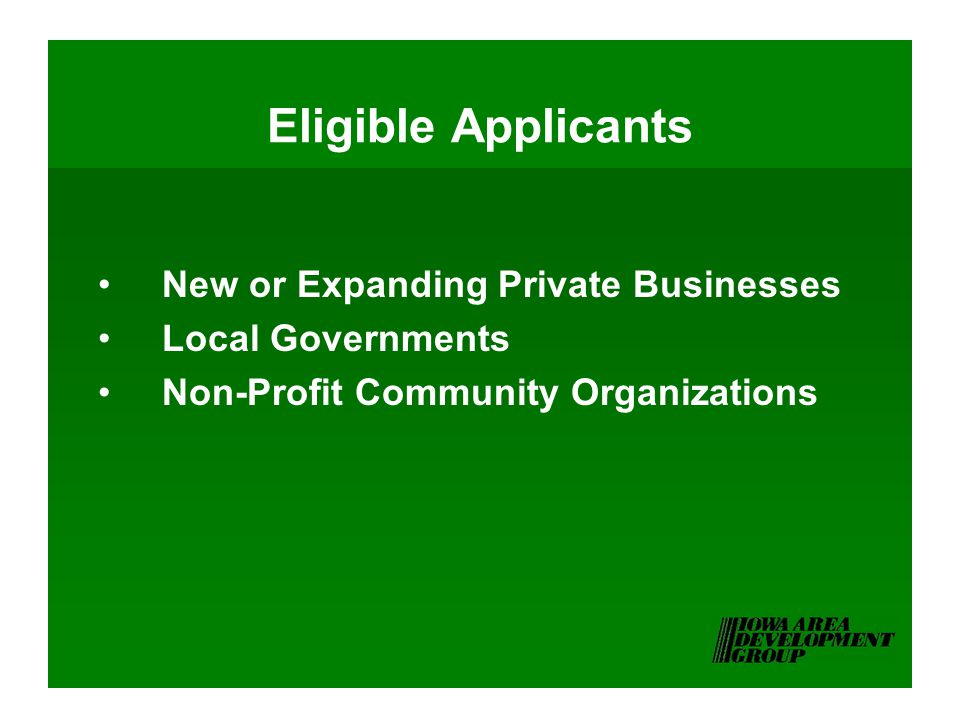 Eligible Applicants New or Expanding Private Businesses Local Governments Non-Profit Community Organizations