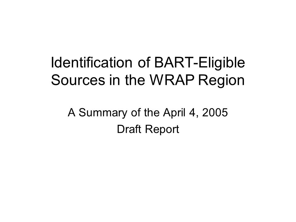 Identification of BART-Eligible Sources in the WRAP Region A Summary of the April 4, 2005 Draft Report