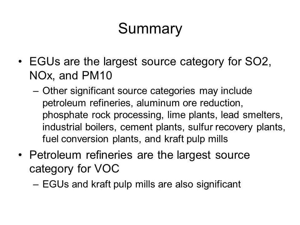 Summary EGUs are the largest source category for SO2, NOx, and PM10 –Other significant source categories may include petroleum refineries, aluminum ore reduction, phosphate rock processing, lime plants, lead smelters, industrial boilers, cement plants, sulfur recovery plants, fuel conversion plants, and kraft pulp mills Petroleum refineries are the largest source category for VOC –EGUs and kraft pulp mills are also significant