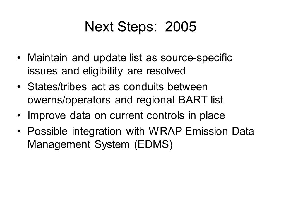 Next Steps: 2005 Maintain and update list as source-specific issues and eligibility are resolved States/tribes act as conduits between owerns/operators and regional BART list Improve data on current controls in place Possible integration with WRAP Emission Data Management System (EDMS)
