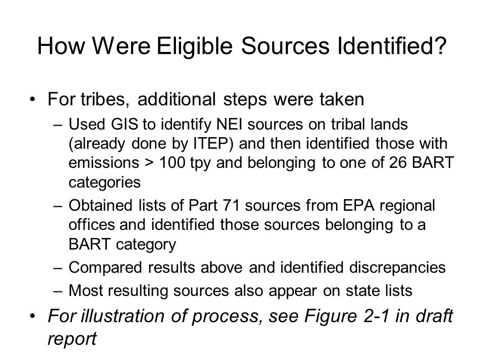 For tribes, additional steps were taken –Used GIS to identify NEI sources on tribal lands (already done by ITEP) and then identified those with emissions > 100 tpy and belonging to one of 26 BART categories –Obtained lists of Part 71 sources from EPA regional offices and identified those sources belonging to a BART category –Compared results above and identified discrepancies –Most resulting sources also appear on state lists For illustration of process, see Figure 2-1 in draft report How Were Eligible Sources Identified