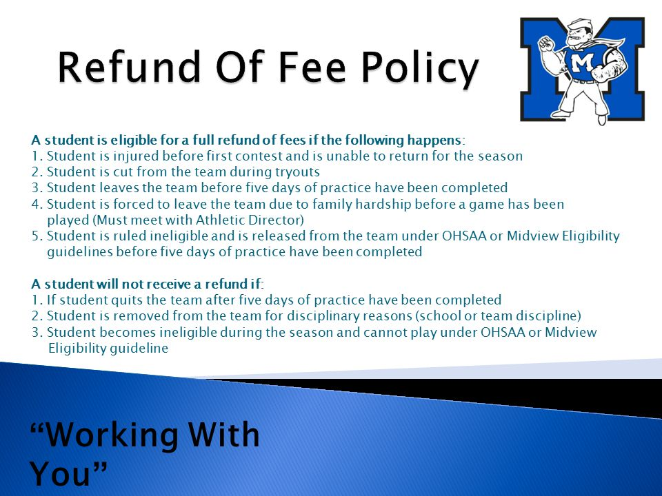 A student is eligible for a full refund of fees if the following happens: 1. Student is injured before first contest and is unable to return for the s