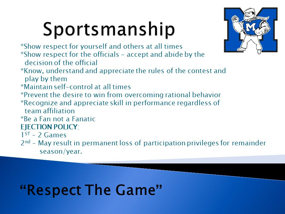 *Show respect for yourself and others at all times *Show respect for the officials - accept and abide by the decision of the official *Know, understand and appreciate the rules of the contest and play by them *Maintain self-control at all times *Prevent the desire to win from overcoming rational behavior *Recognize and appreciate skill in performance regardless of team affiliation *Be a Fan not a Fanatic EJECTION POLICY: 1 ST – 2 Games 2 nd – May result in permanent loss of participation privileges for remainder season/year.