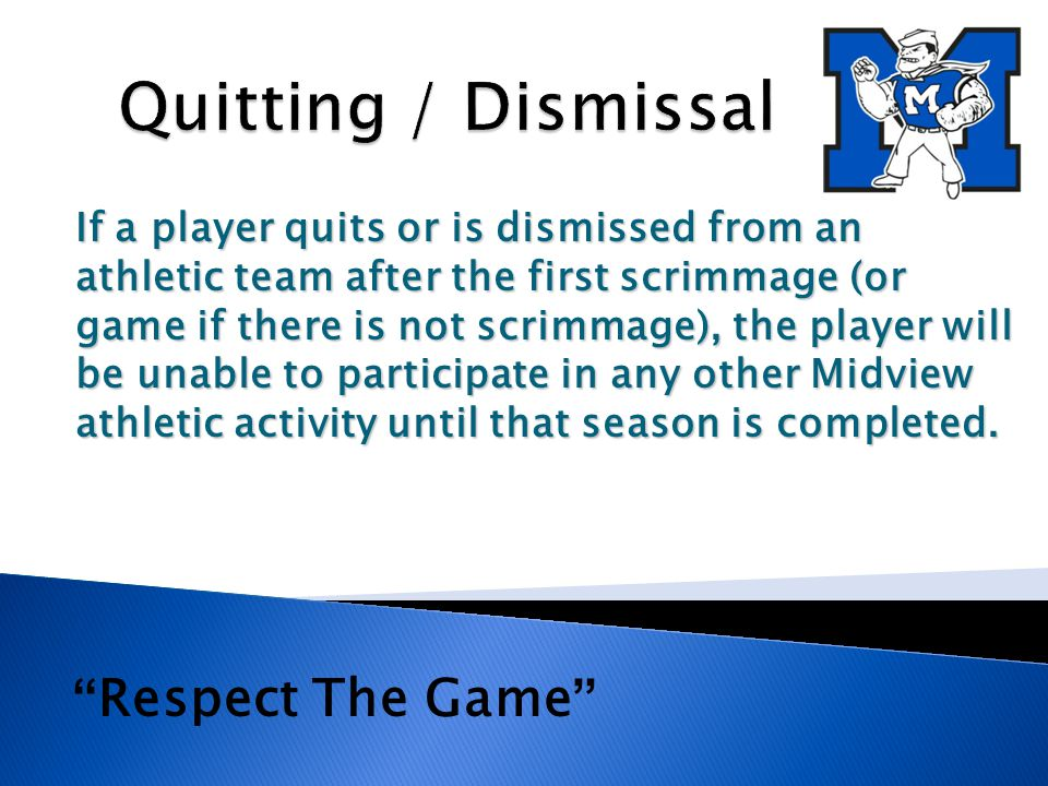 If a player quits or is dismissed from an athletic team after the first scrimmage (or game if there is not scrimmage), the player will be unable to participate in any other Midview athletic activity until that season is completed.