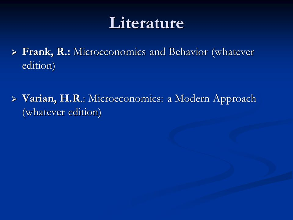 Literature  Frank, R.: Microeconomics and Behavior (whatever edition)  Varian, H.R.: Microeconomics: a Modern Approach (whatever edition)