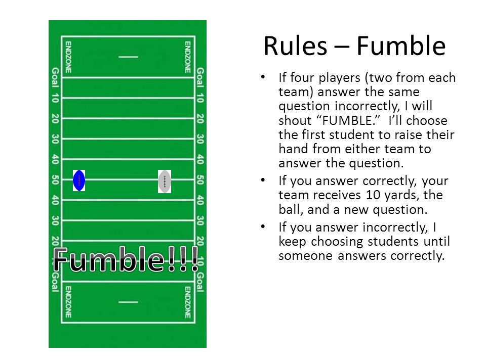 Rules – Fumble If four players (two from each team) answer the same question incorrectly, I will shout FUMBLE. I'll choose the first student to raise their hand from either team to answer the question.