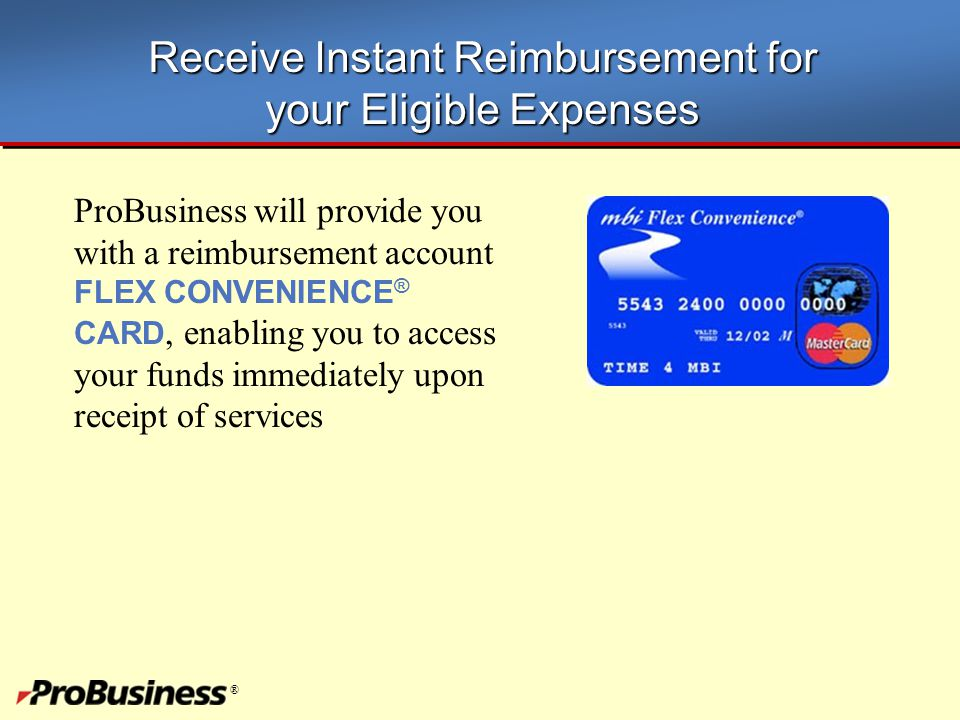 ® Receive Instant Reimbursement for your Eligible Expenses ProBusiness will provide you with a reimbursement account FLEX CONVENIENCE ® CARD, enabling