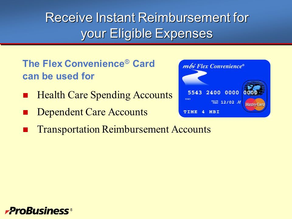 ® Receive Instant Reimbursement for your Eligible Expenses The Flex Convenience ® Card can be used for Health Care Spending Accounts Dependent Care Ac