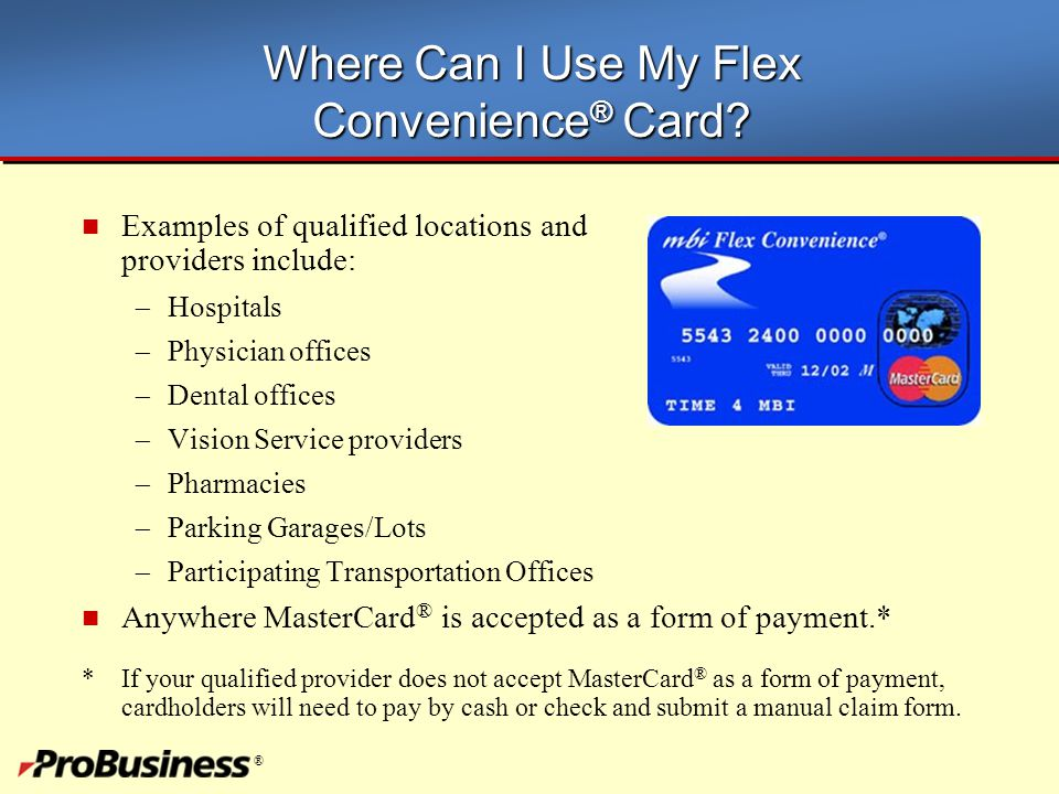 ® Where Can I Use My Flex Convenience ® Card? Examples of qualified locations and providers include:  Hospitals  Physician offices  Dental offices