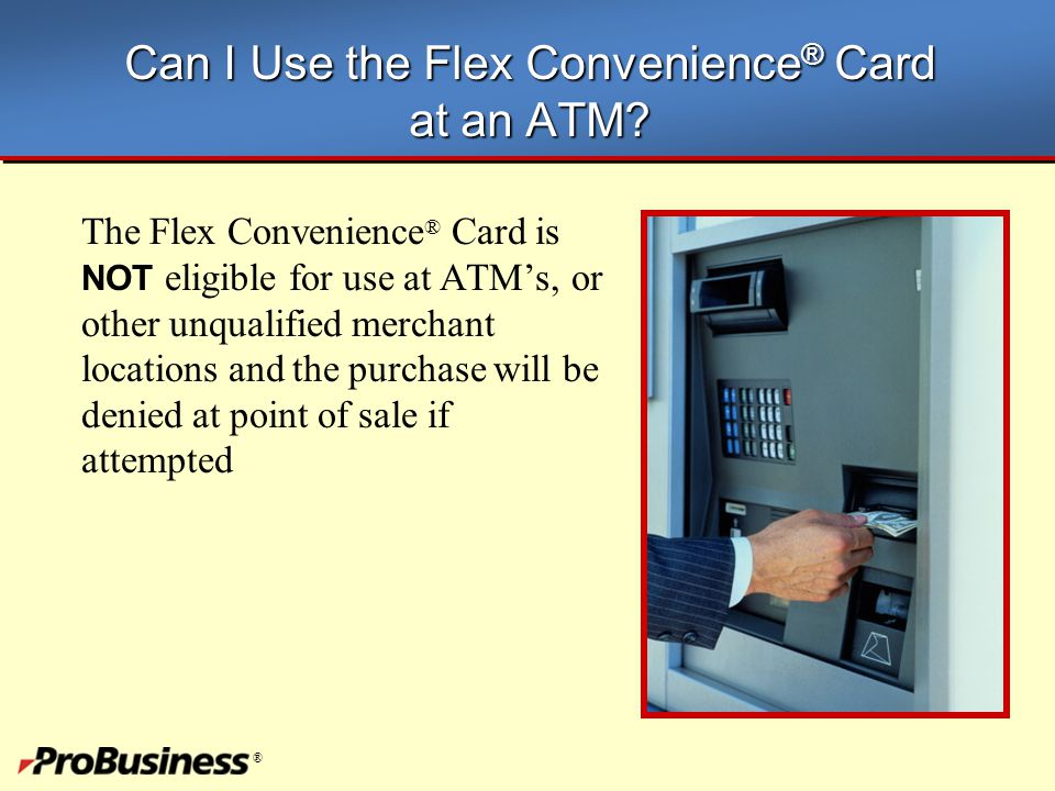 ® Can I Use the Flex Convenience ® Card at an ATM? The Flex Convenience ® Card is NOT eligible for use at ATM's, or other unqualified merchant locatio