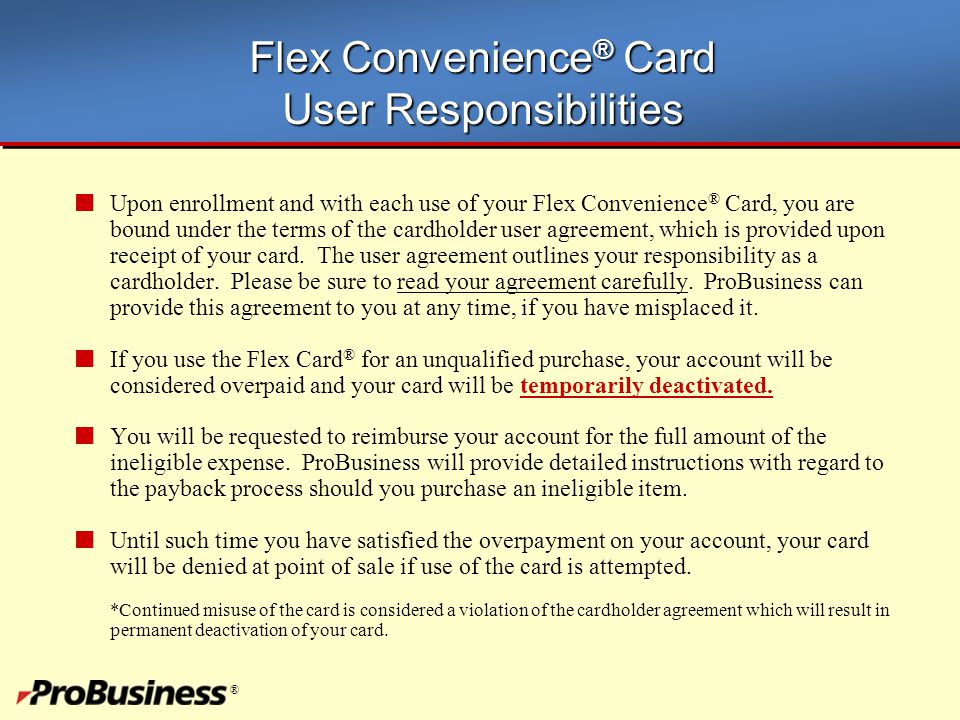 ® Flex Convenience ® Card User Responsibilities Upon enrollment and with each use of your Flex Convenience ® Card, you are bound under the terms of th