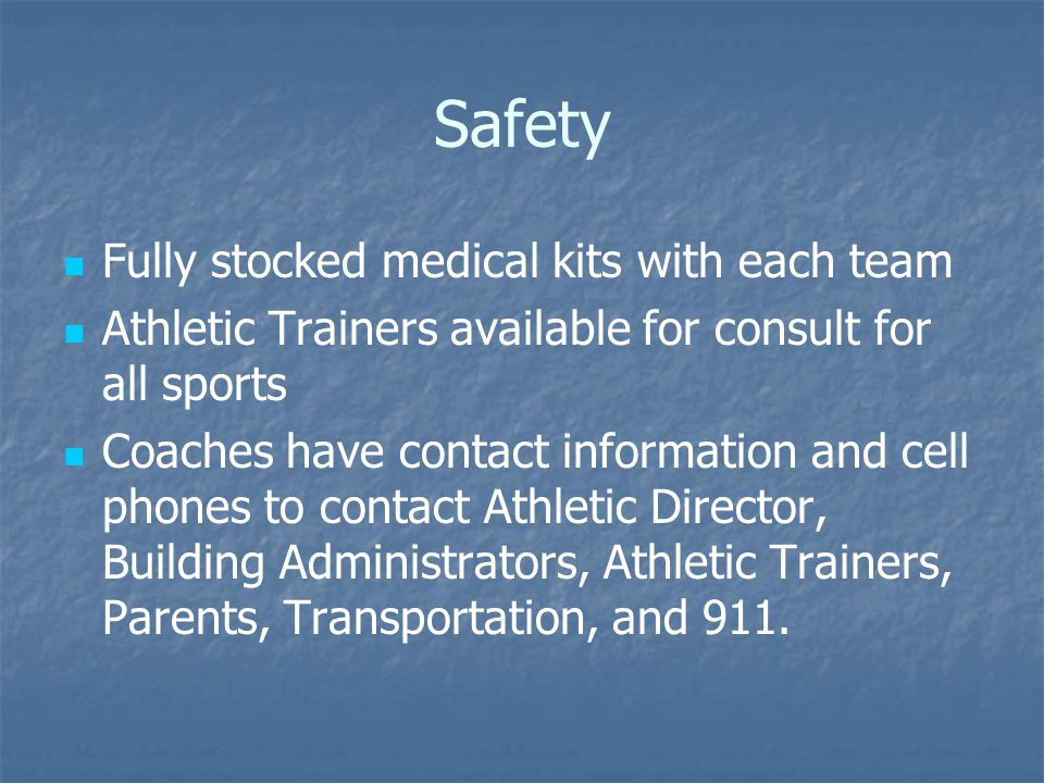 Safety Fully stocked medical kits with each team Athletic Trainers available for consult for all sports Coaches have contact information and cell phon