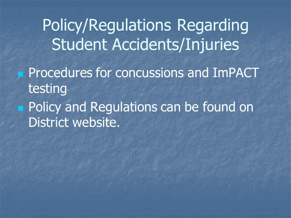 Policy/Regulations Regarding Student Accidents/Injuries Procedures for concussions and ImPACT testing Policy and Regulations can be found on District