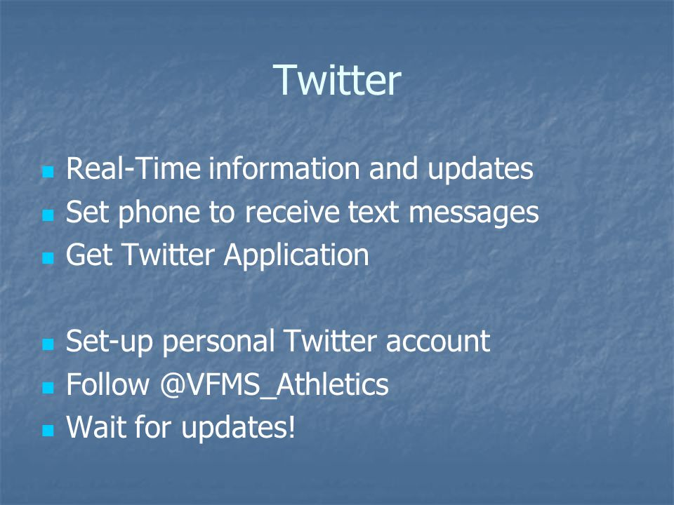 Twitter Real-Time information and updates Set phone to receive text messages Get Twitter Application Set-up personal Twitter account Follow @VFMS_Athl