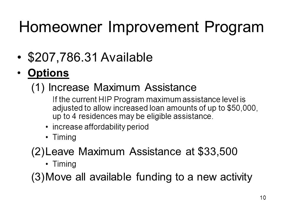10 Homeowner Improvement Program $207,786.31 Available Options (1) Increase Maximum Assistance If the current HIP Program maximum assistance level is adjusted to allow increased loan amounts of up to $50,000, up to 4 residences may be eligible assistance.