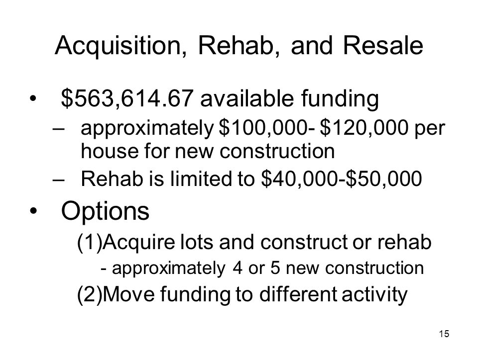 15 Acquisition, Rehab, and Resale $563,614.67 available funding –approximately $100,000- $120,000 per house for new construction –Rehab is limited to $40,000-$50,000 Options (1)Acquire lots and construct or rehab - approximately 4 or 5 new construction (2)Move funding to different activity