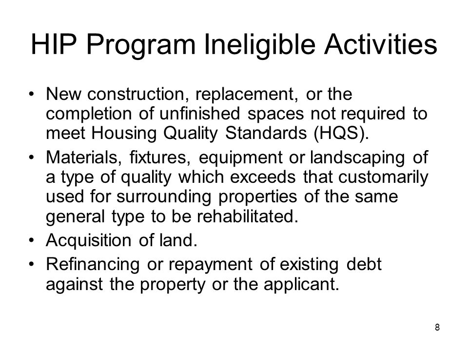 8 HIP Program Ineligible Activities New construction, replacement, or the completion of unfinished spaces not required to meet Housing Quality Standards (HQS).